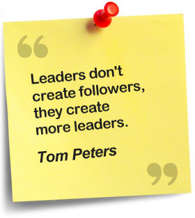 Leaders don't create followers, they create more leaders - Tom Peters
